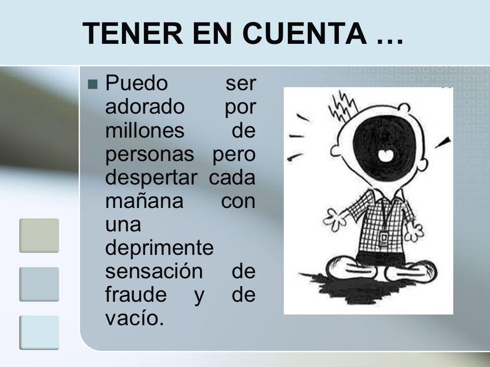 TENER EN CUENTA …Puedo ser adorado por millones de personas pero despertar cada mañana con una deprimente sensación de fraude y de vacío.