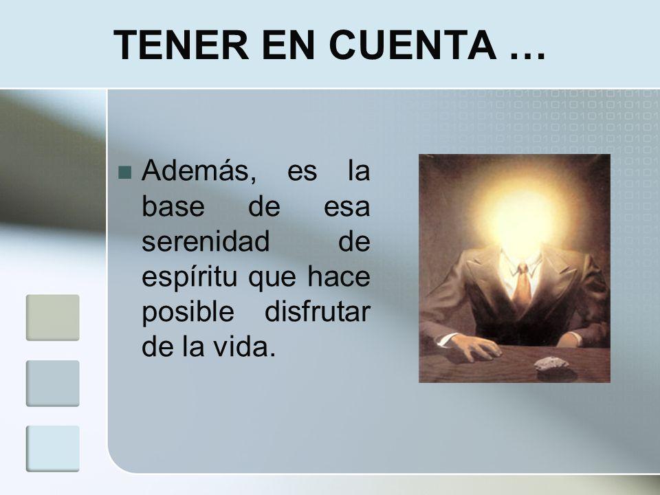 TENER EN CUENTA …Además, es la base de esa serenidad de espíritu que hace posible disfrutar de la vida.