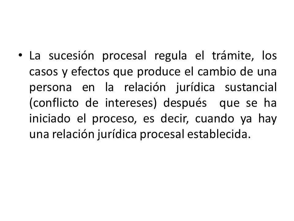 La sucesión procesal regula el trámite, los casos y efectos que produce el cambio de una persona en la relación jurídica sustancial (conflicto de intereses) después que se ha iniciado el proceso, es decir, cuando ya hay una relación jurídica procesal establecida.