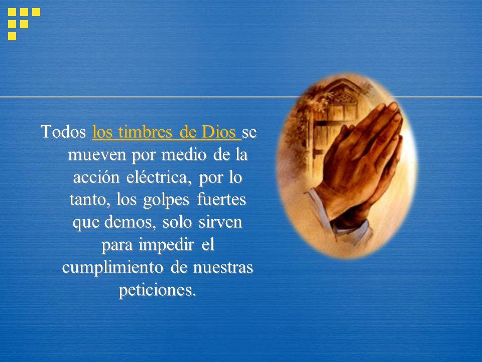 Todos los timbres de Dios se mueven por medio de la acción eléctrica, por lo tanto, los golpes fuertes que demos, solo sirven para impedir el cumplimiento de nuestras peticiones.