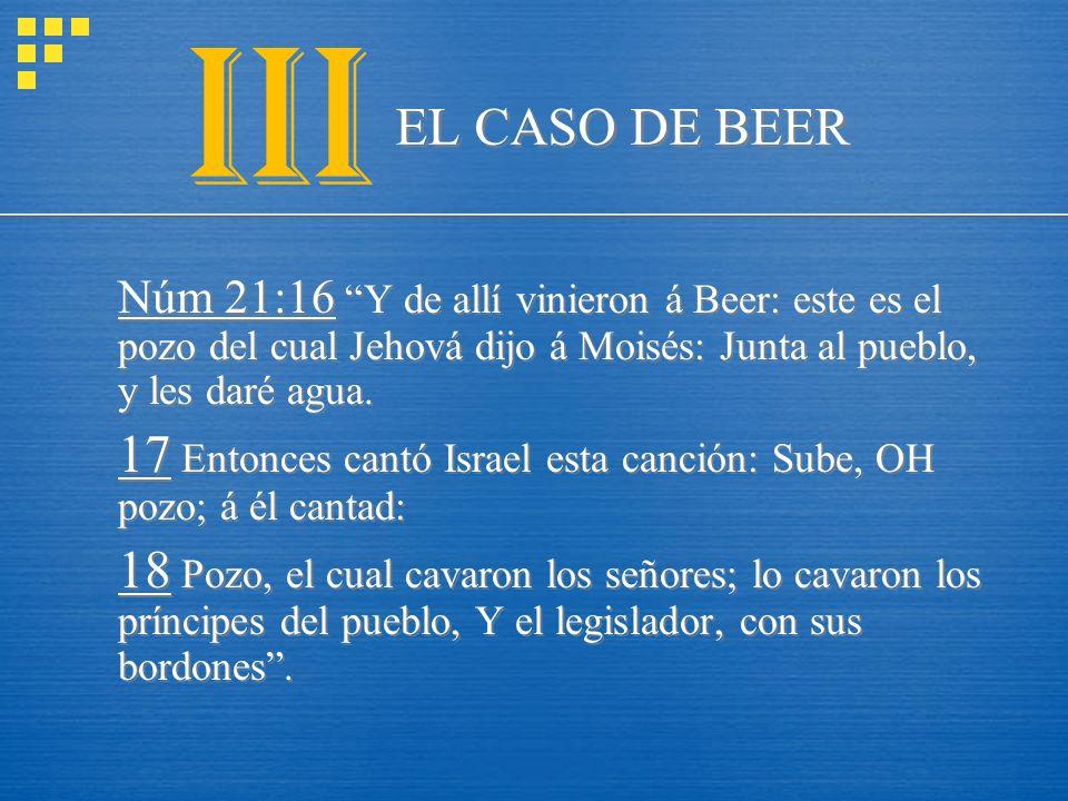 III EL CASO DE BEER. Núm 21:16 Y de allí vinieron á Beer: este es el pozo del cual Jehová dijo á Moisés: Junta al pueblo, y les daré agua.