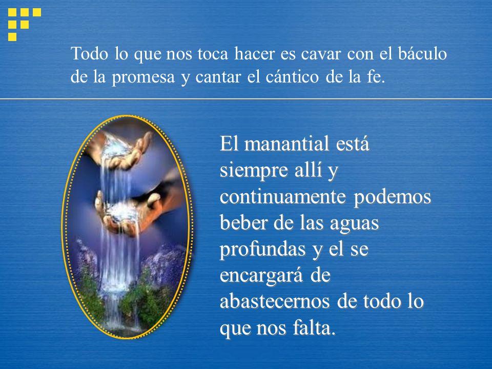 Todo lo que nos toca hacer es cavar con el báculo de la promesa y cantar el cántico de la fe.