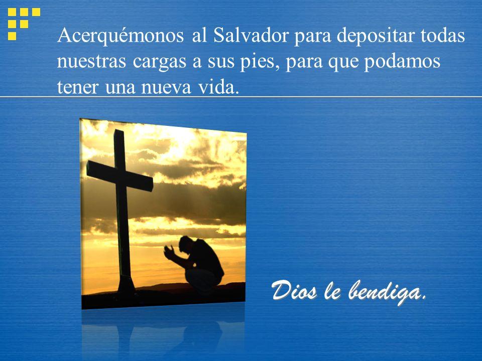 Acerquémonos al Salvador para depositar todas nuestras cargas a sus pies, para que podamos tener una nueva vida.