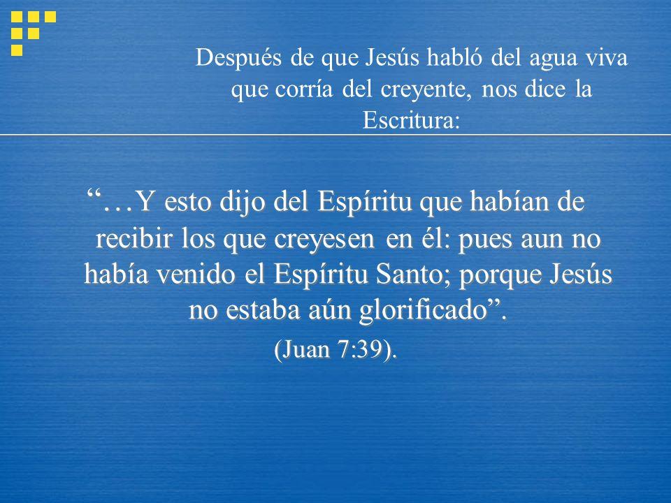 Después de que Jesús habló del agua viva que corría del creyente, nos dice la Escritura: