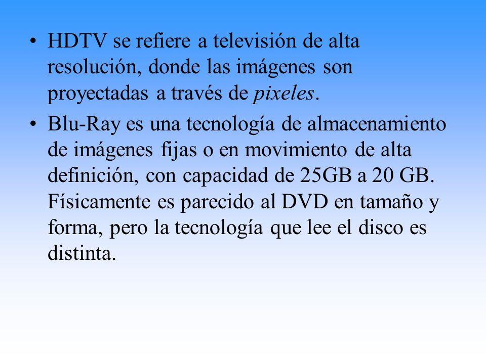 HDTV se refiere a televisión de alta resolución, donde las imágenes son proyectadas a través de pixeles.