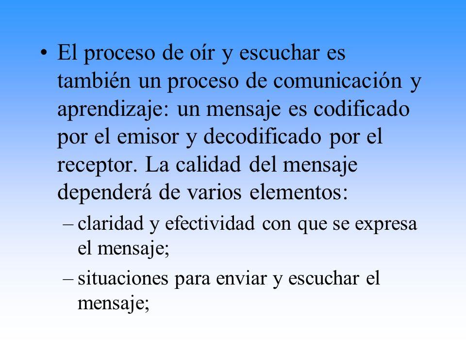 El proceso de oír y escuchar es también un proceso de comunicación y aprendizaje: un mensaje es codificado por el emisor y decodificado por el receptor. La calidad del mensaje dependerá de varios elementos: