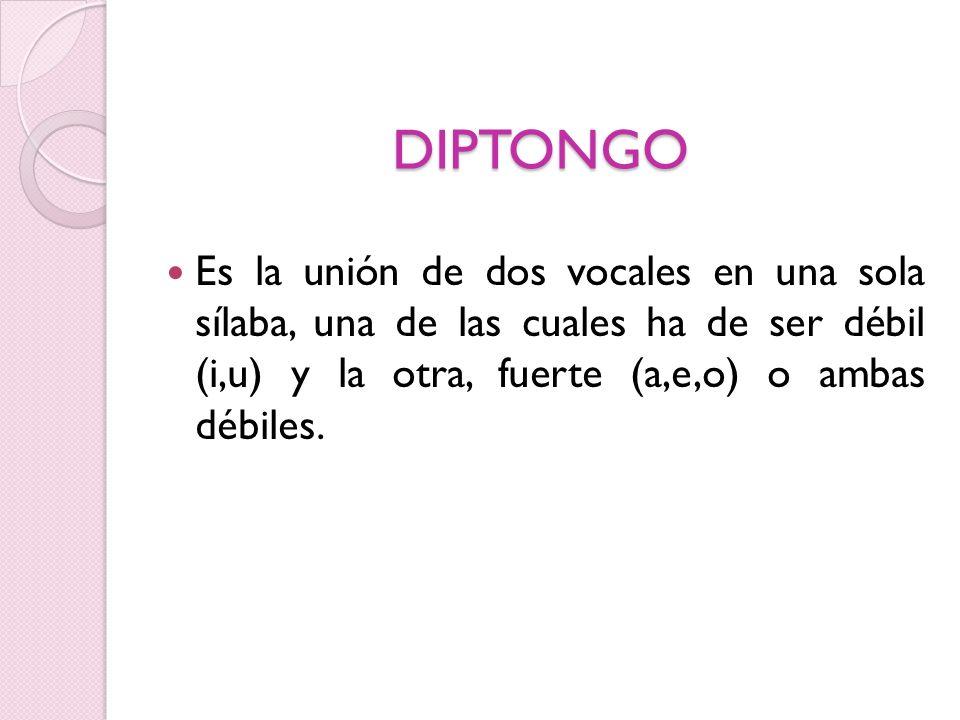DIPTONGO Es la unión de dos vocales en una sola sílaba, una de las cuales ha de ser débil (i,u) y la otra, fuerte (a,e,o) o ambas débiles.