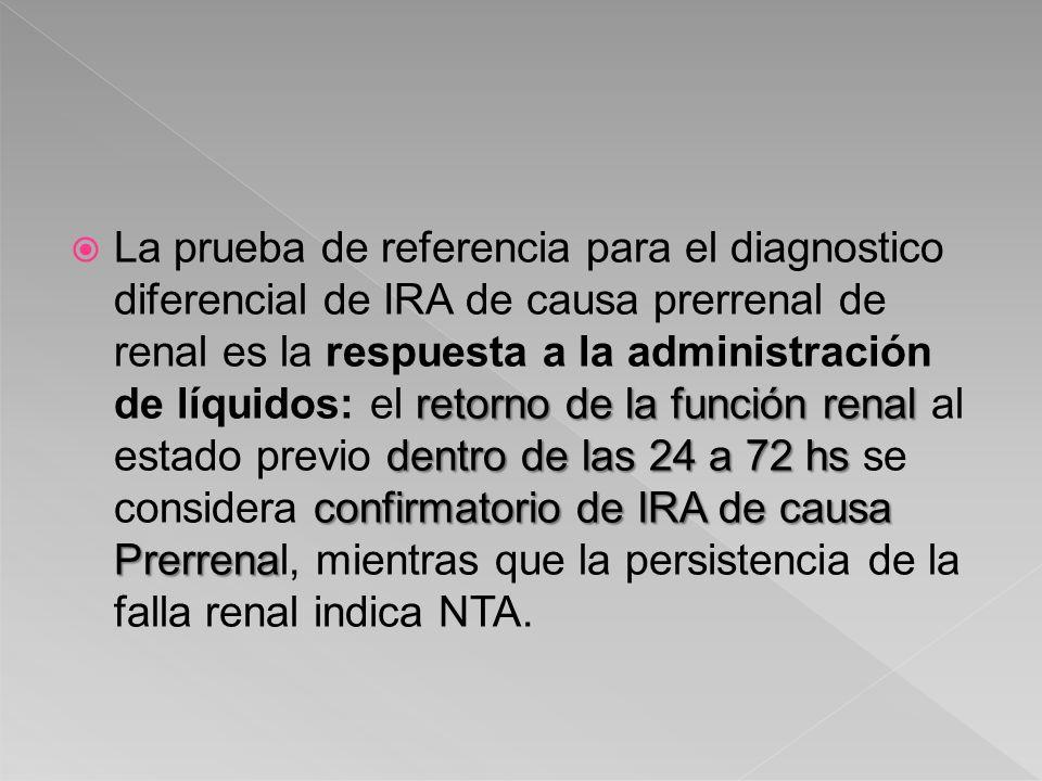 La prueba de referencia para el diagnostico diferencial de IRA de causa prerrenal de renal es la respuesta a la administración de líquidos: el retorno de la función renal al estado previo dentro de las 24 a 72 hs se considera confirmatorio de IRA de causa Prerrenal, mientras que la persistencia de la falla renal indica NTA.