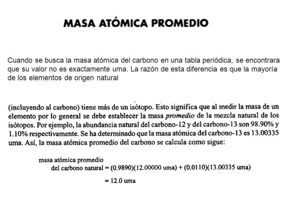 Cuando se busca la masa atómica del carbono en una tabla periódica, se encontrara que su valor no es exactamente uma.