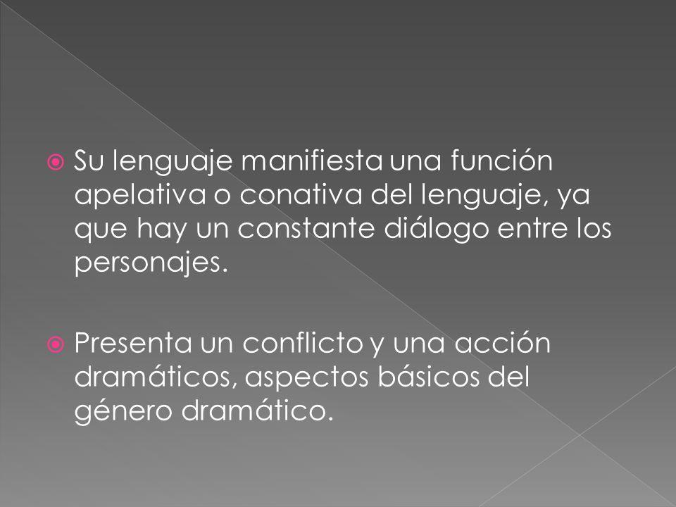 Su lenguaje manifiesta una función apelativa o conativa del lenguaje, ya que hay un constante diálogo entre los personajes.