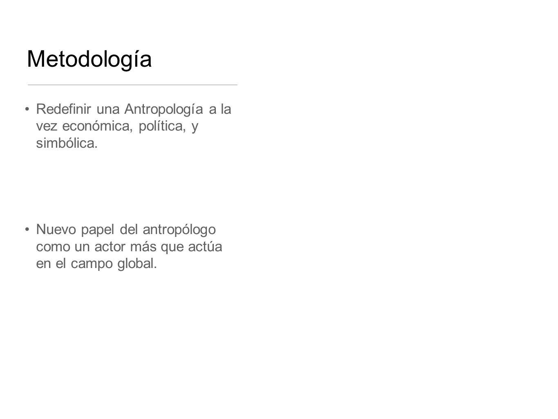 MetodologíaRedefinir una Antropología a la vez económica, política, y simbólica.