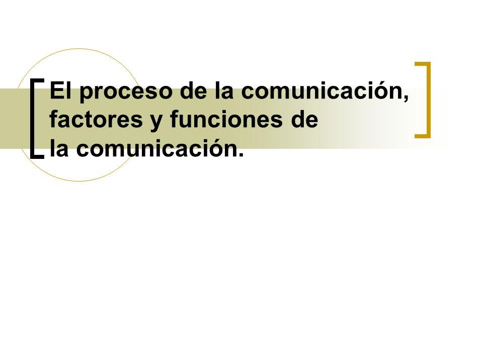 El proceso de la comunicación, factores y funciones de la comunicación.