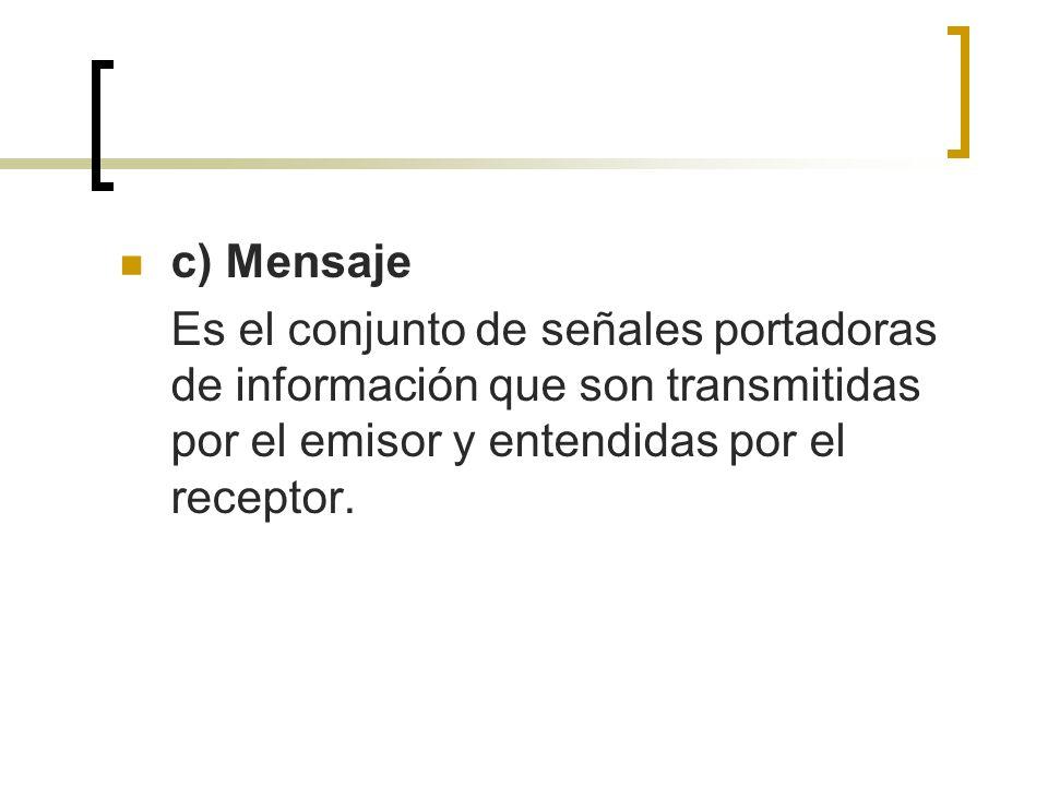 c) Mensaje Es el conjunto de señales portadoras de información que son transmitidas por el emisor y entendidas por el receptor.