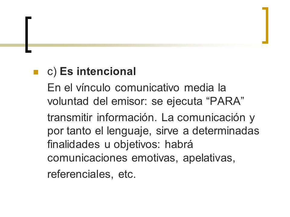 c) Es intencional En el vínculo comunicativo media la voluntad del emisor: se ejecuta PARA