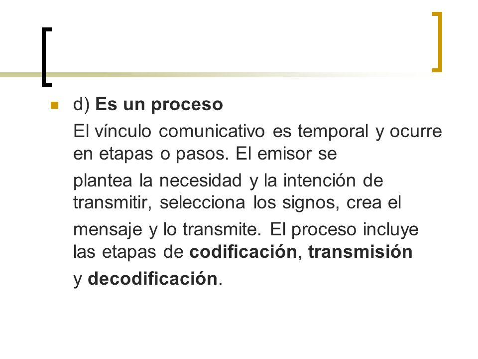 d) Es un proceso El vínculo comunicativo es temporal y ocurre en etapas o pasos. El emisor se.