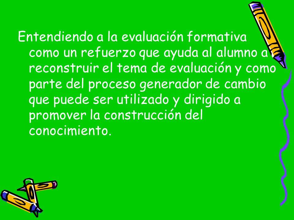 Entendiendo a la evaluación formativa como un refuerzo que ayuda al alumno a reconstruir el tema de evaluación y como parte del proceso generador de cambio que puede ser utilizado y dirigido a promover la construcción del conocimiento.