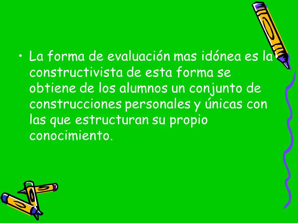 La forma de evaluación mas idónea es la constructivista de esta forma se obtiene de los alumnos un conjunto de construcciones personales y únicas con las que estructuran su propio conocimiento.