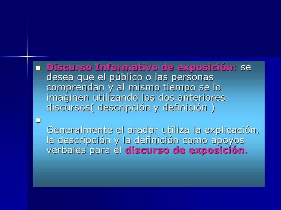 Discurso Informativo de exposición: se desea que el público o las personas comprendan y al mismo tiempo se lo imaginen utilizando los dos anteriores discursos( descripción y definición )