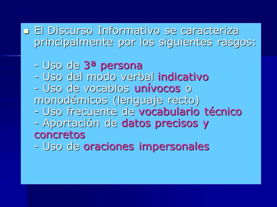 El Discurso Informativo se caracteriza principalmente por los siguientes rasgos: - Uso de 3ª persona - Uso del modo verbal indicativo - Uso de vocablos unívocos o monodémicos (lenguaje recto) - Uso frecuente de vocabulario técnico - Aportación de datos precisos y concretos - Uso de oraciones impersonales