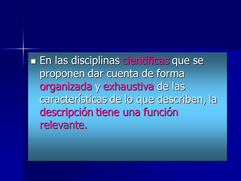 En las disciplinas científicas que se proponen dar cuenta de forma organizada y exhaustiva de las características de lo que describen, la descripción tiene una función relevante.