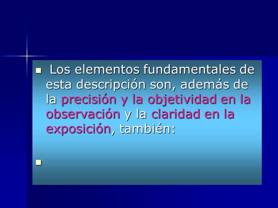 Los elementos fundamentales de esta descripción son, además de la precisión y la objetividad en la observación y la claridad en la exposición, también: