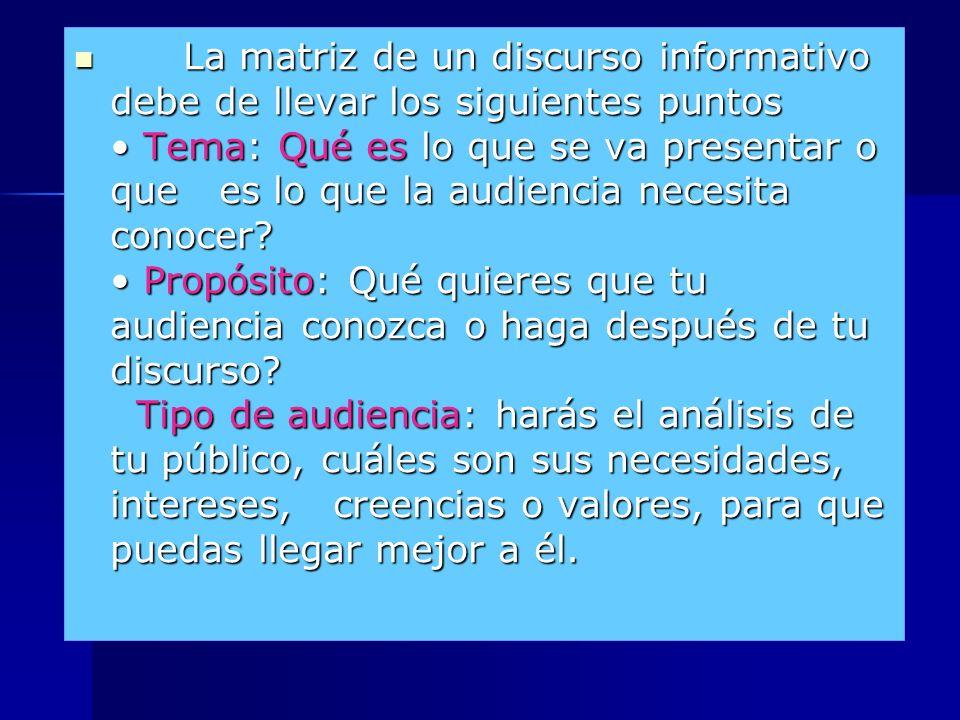 La matriz de un discurso informativo debe de llevar los siguientes puntos • Tema: Qué es lo que se va presentar o que es lo que la audiencia necesita conocer.