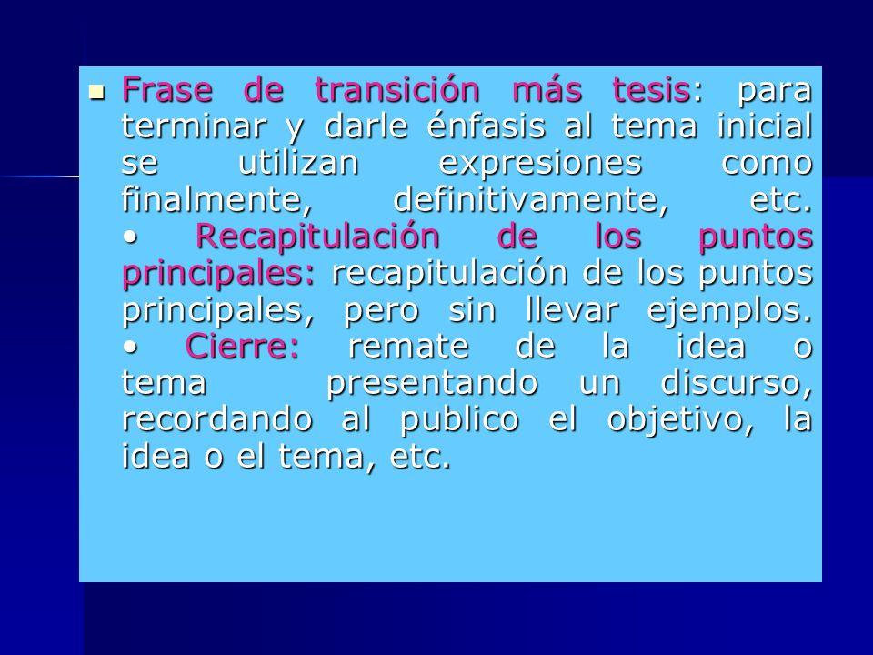 Frase de transición más tesis: para terminar y darle énfasis al tema inicial se utilizan expresiones como finalmente, definitivamente, etc.
