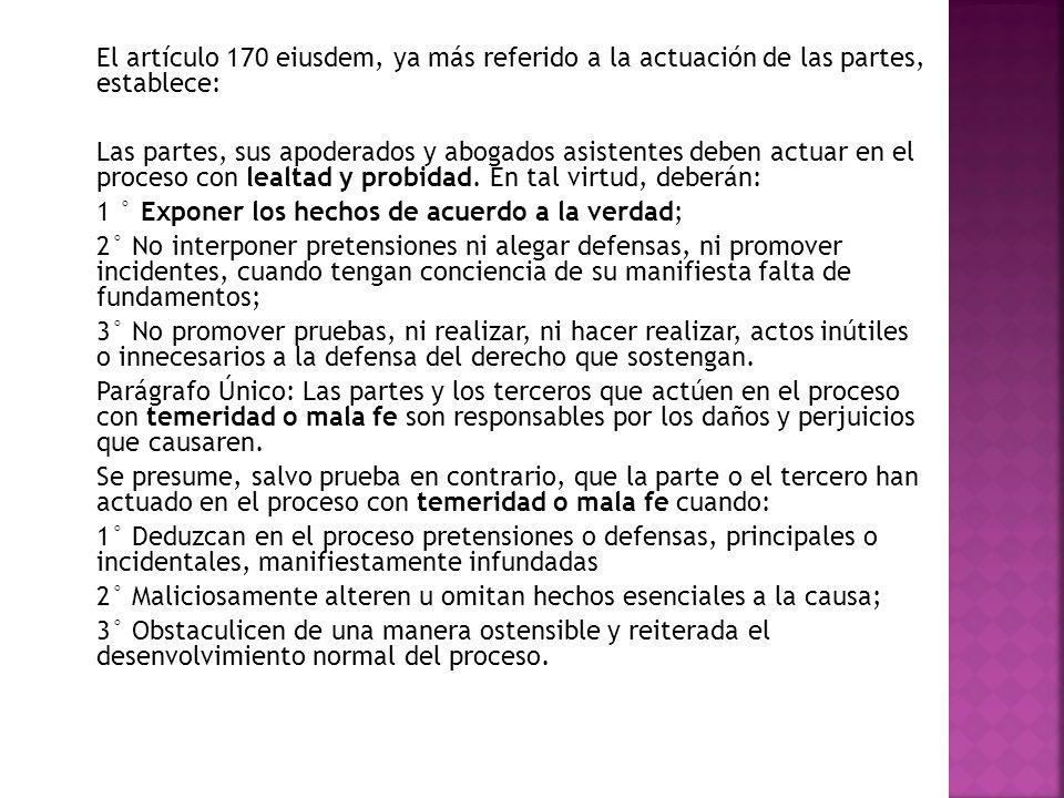 El artículo 170 eiusdem, ya más referido a la actuación de las partes, establece: Las partes, sus apoderados y abogados asistentes deben actuar en el proceso con lealtad y probidad.