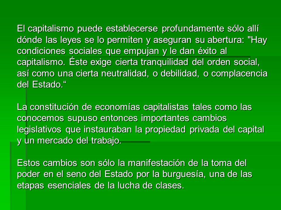 El capitalismo puede establecerse profundamente sólo allí dónde las leyes se lo permiten y aseguran su abertura: Hay condiciones sociales que empujan y le dan éxito al capitalismo. Éste exige cierta tranquilidad del orden social, así como una cierta neutralidad, o debilidad, o complacencia del Estado.
