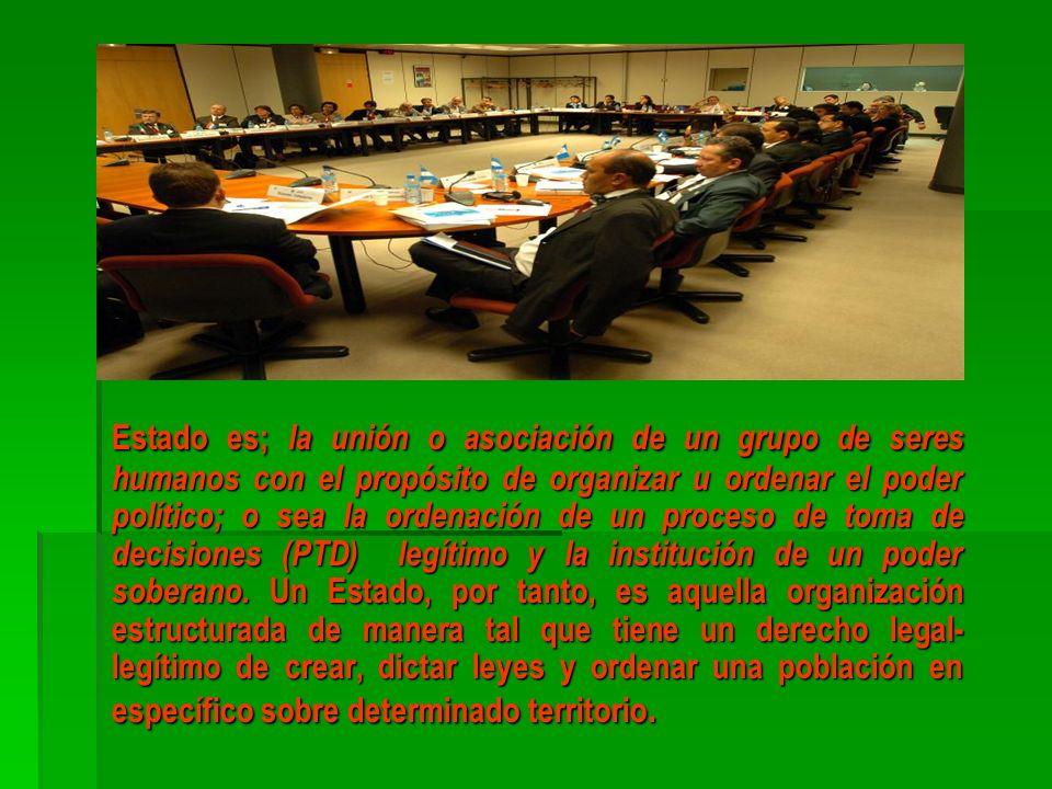 Estado es; la unión o asociación de un grupo de seres humanos con el propósito de organizar u ordenar el poder político; o sea la ordenación de un proceso de toma de decisiones (PTD) legítimo y la institución de un poder soberano.
