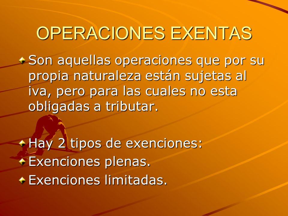 OPERACIONES EXENTAS Son aquellas operaciones que por su propia naturaleza están sujetas al iva, pero para las cuales no esta obligadas a tributar.