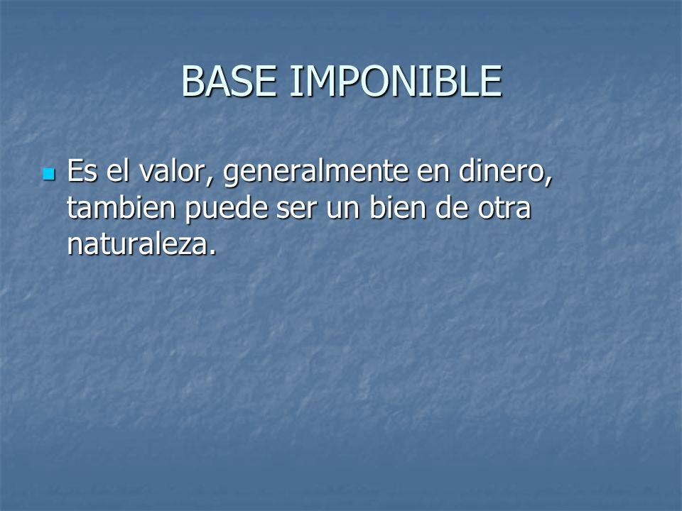 BASE IMPONIBLE Es el valor, generalmente en dinero, tambien puede ser un bien de otra naturaleza.