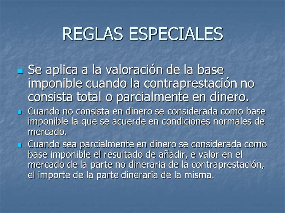 REGLAS ESPECIALES Se aplica a la valoración de la base imponible cuando la contraprestación no consista total o parcialmente en dinero.