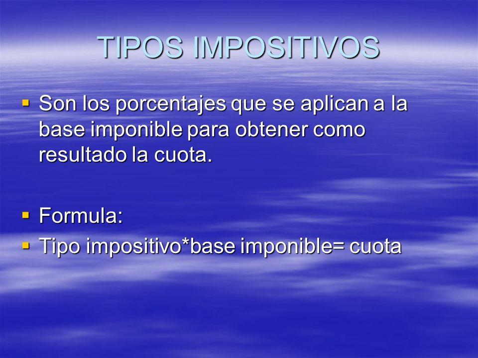 TIPOS IMPOSITIVOS Son los porcentajes que se aplican a la base imponible para obtener como resultado la cuota.