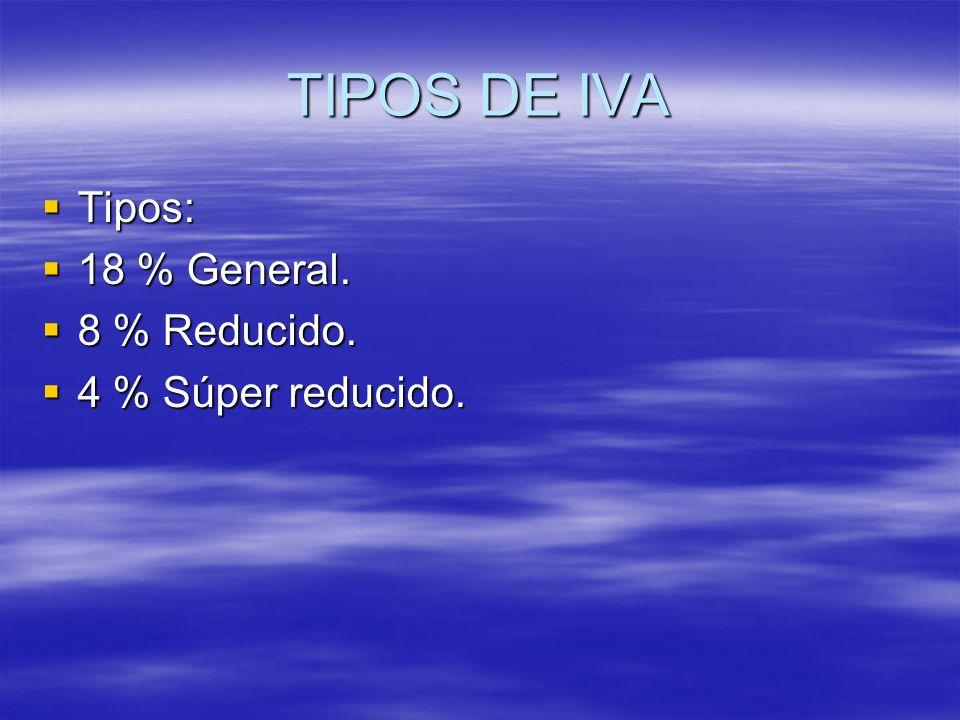 TIPOS DE IVA Tipos: 18 % General. 8 % Reducido. 4 % Súper reducido.