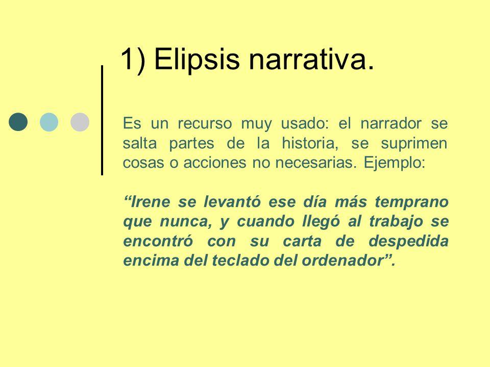 1) Elipsis narrativa.Es un recurso muy usado: el narrador se salta partes de la historia, se suprimen cosas o acciones no necesarias. Ejemplo: