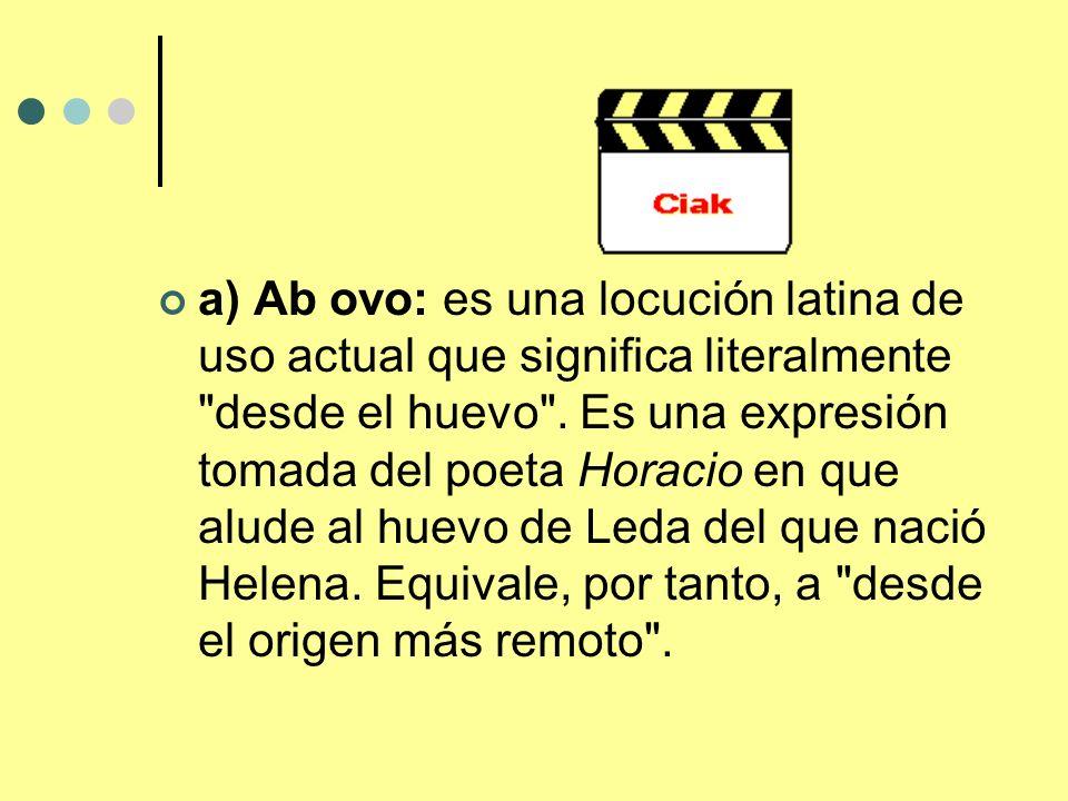a) Ab ovo: es una locución latina de uso actual que significa literalmente desde el huevo .