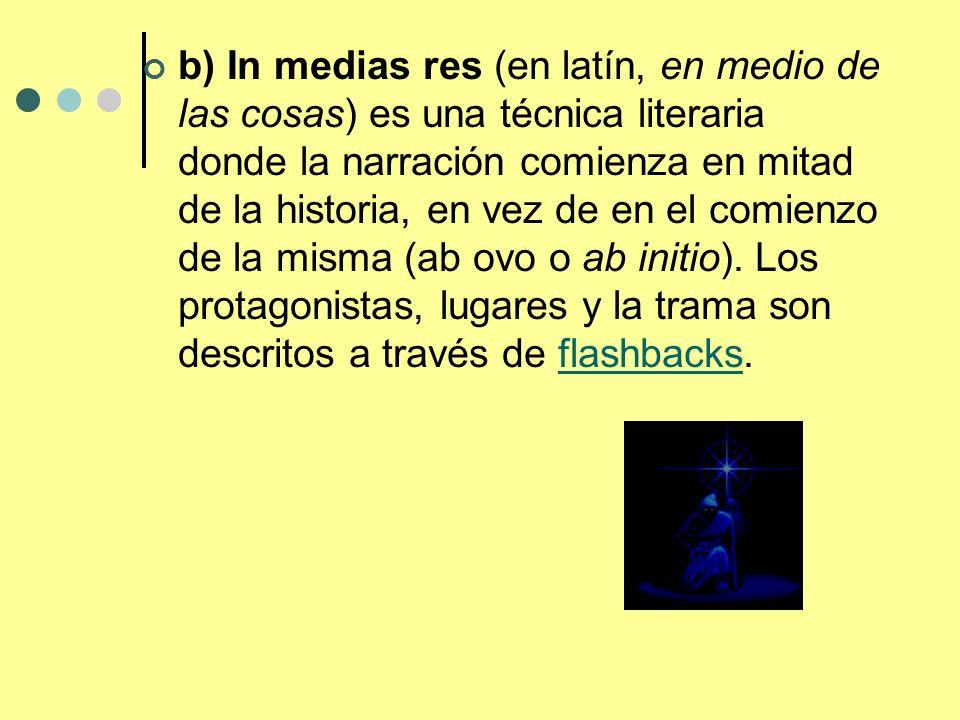 b) In medias res (en latín, en medio de las cosas) es una técnica literaria donde la narración comienza en mitad de la historia, en vez de en el comienzo de la misma (ab ovo o ab initio).