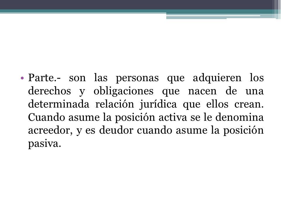 Parte.- son las personas que adquieren los derechos y obligaciones que nacen de una determinada relación jurídica que ellos crean.