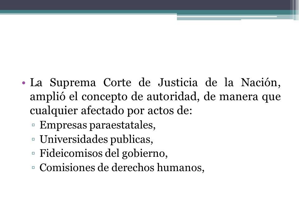 La Suprema Corte de Justicia de la Nación, amplió el concepto de autoridad, de manera que cualquier afectado por actos de: