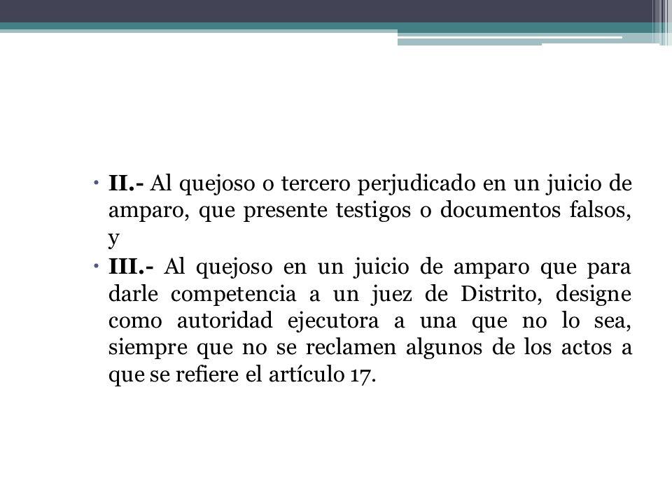 II.- Al quejoso o tercero perjudicado en un juicio de amparo, que presente testigos o documentos falsos, y