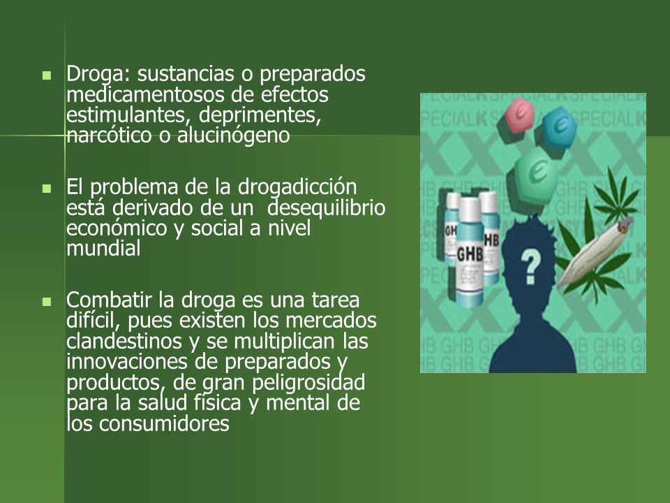 Droga: sustancias o preparados medicamentosos de efectos estimulantes, deprimentes, narcótico o alucinógeno