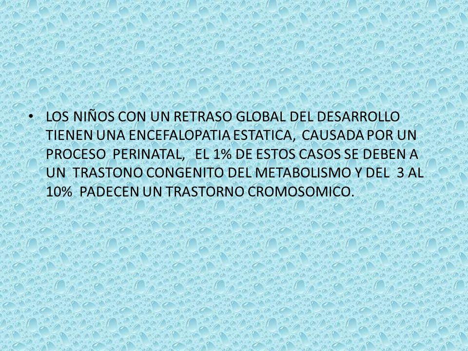 LOS NIÑOS CON UN RETRASO GLOBAL DEL DESARROLLO TIENEN UNA ENCEFALOPATIA ESTATICA, CAUSADA POR UN PROCESO PERINATAL, EL 1% DE ESTOS CASOS SE DEBEN A UN TRASTONO CONGENITO DEL METABOLISMO Y DEL 3 AL 10% PADECEN UN TRASTORNO CROMOSOMICO.