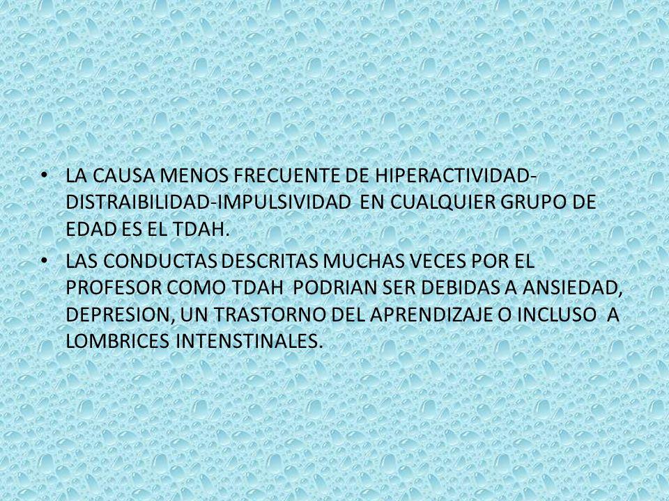 LA CAUSA MENOS FRECUENTE DE HIPERACTIVIDAD- DISTRAIBILIDAD-IMPULSIVIDAD EN CUALQUIER GRUPO DE EDAD ES EL TDAH.