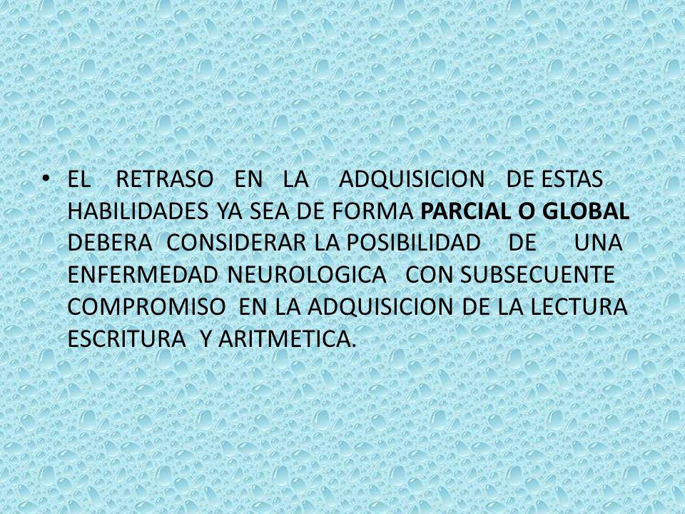 EL RETRASO EN LA ADQUISICION DE ESTAS HABILIDADES YA SEA DE FORMA PARCIAL O GLOBAL DEBERA CONSIDERAR LA POSIBILIDAD DE UNA ENFERMEDAD NEUROLOGICA CON SUBSECUENTE COMPROMISO EN LA ADQUISICION DE LA LECTURA ESCRITURA Y ARITMETICA.