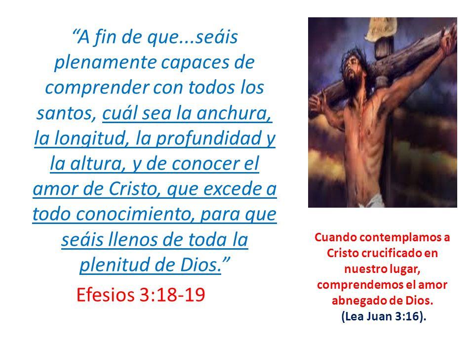 A fin de que...seáis plenamente capaces de comprender con todos los santos, cuál sea la anchura, la longitud, la profundidad y la altura, y de conocer el amor de Cristo, que excede a todo conocimiento, para que seáis llenos de toda la plenitud de Dios. Efesios 3:18-19