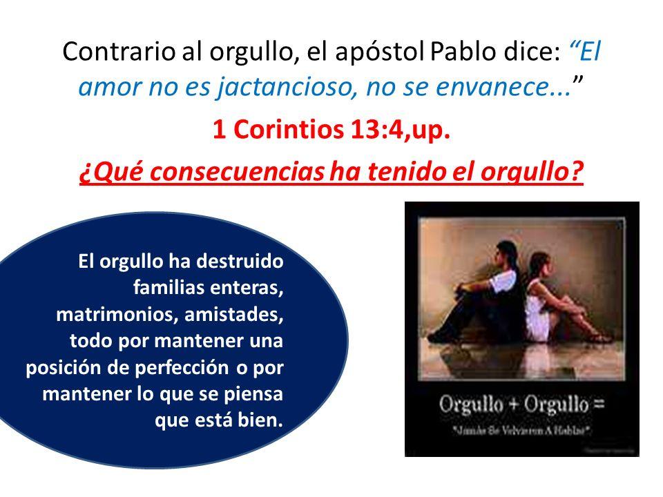 Contrario al orgullo, el apóstol Pablo dice: El amor no es jactancioso, no se envanece... 1 Corintios 13:4,up. ¿Qué consecuencias ha tenido el orgullo