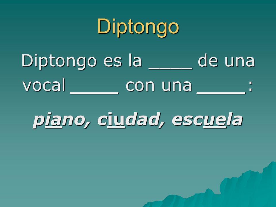 Diptongo Diptongo es la ____ de una vocal ____ con una ____: