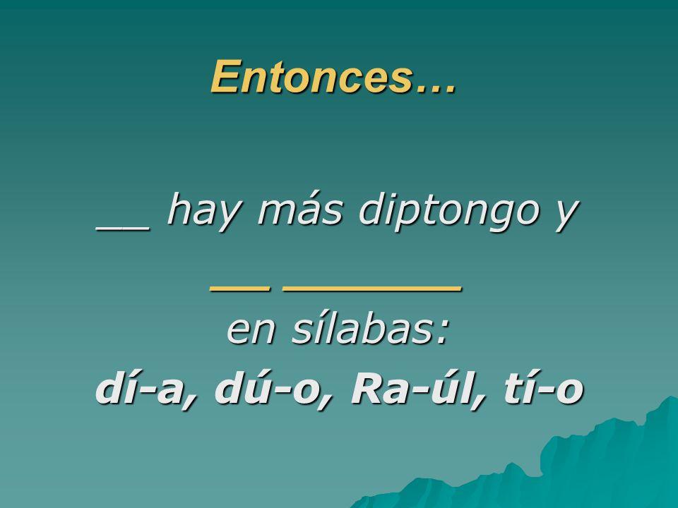 Entonces… __ hay más diptongo y __ ______ en sílabas: