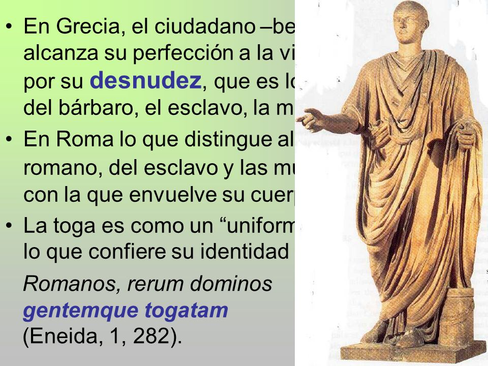 En Grecia, el ciudadano –bello, joven, vigoroso- alcanza su perfección a la vista de la ciudad por su desnudez, que es lo que le diferencia del bárbaro, el esclavo, la mujer